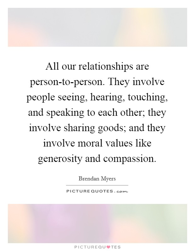 All our relationships are person-to-person. They involve people seeing, hearing, touching, and speaking to each other; they involve sharing goods; and they involve moral values like generosity and compassion. Picture Quote #1