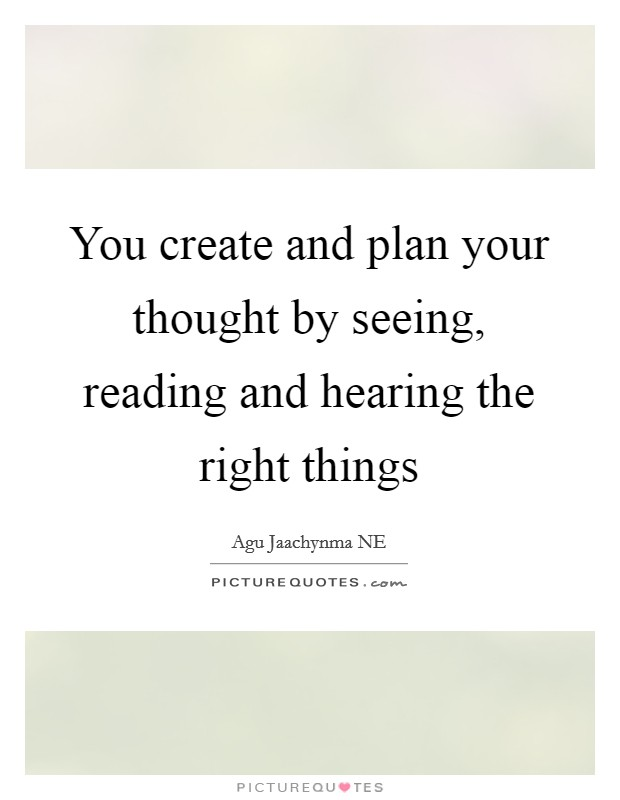 You create and plan your thought by seeing, reading and hearing the right things Picture Quote #1