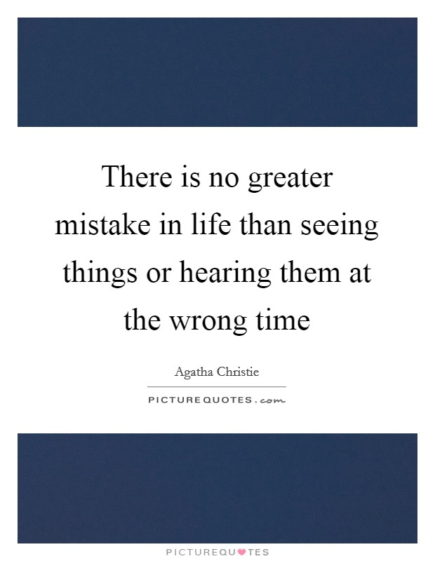 There is no greater mistake in life than seeing things or hearing them at the wrong time Picture Quote #1