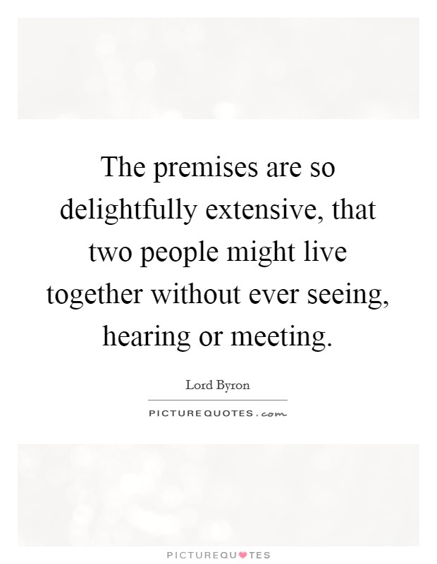 The premises are so delightfully extensive, that two people might live together without ever seeing, hearing or meeting Picture Quote #1