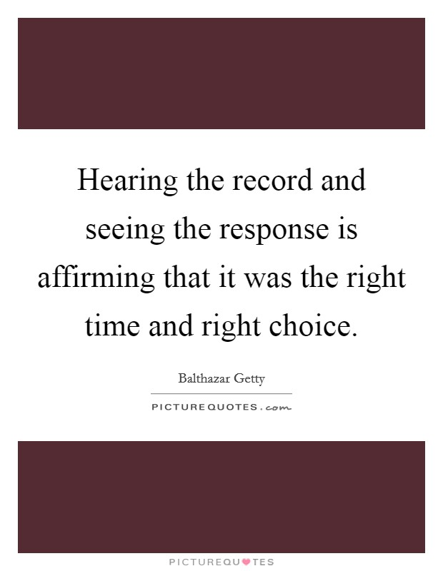 Hearing the record and seeing the response is affirming that it was the right time and right choice. Picture Quote #1