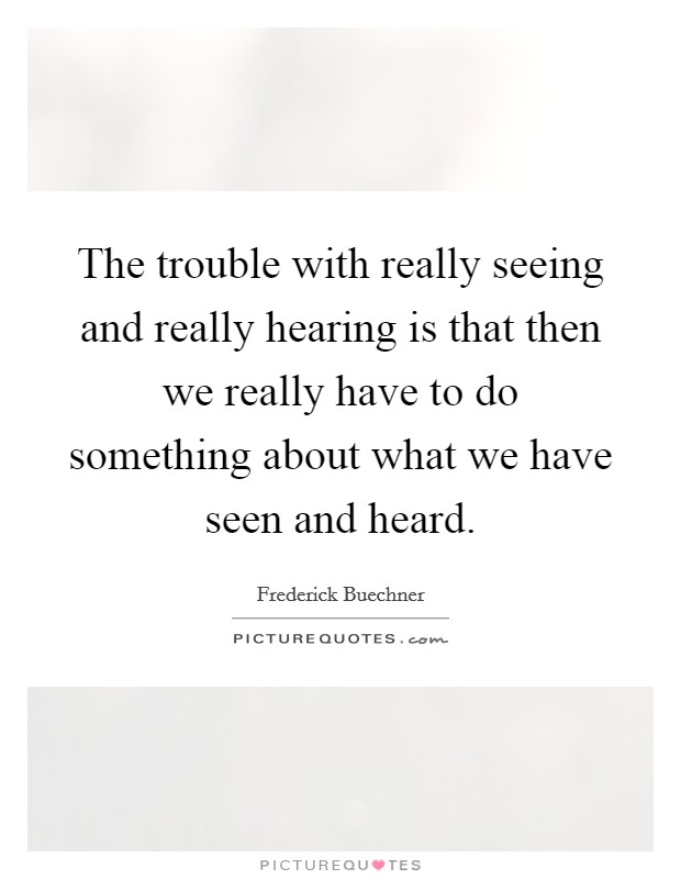 The trouble with really seeing and really hearing is that then we really have to do something about what we have seen and heard. Picture Quote #1