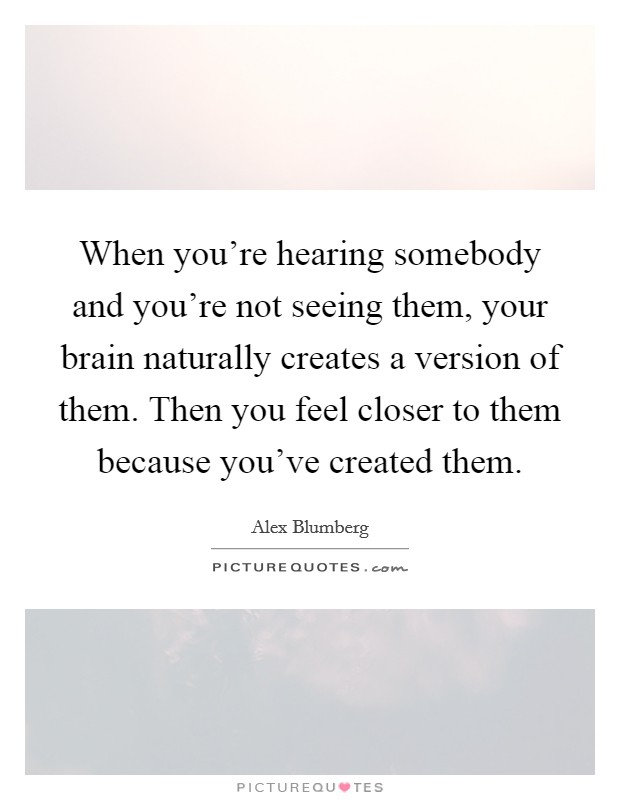 When you're hearing somebody and you're not seeing them, your brain naturally creates a version of them. Then you feel closer to them because you've created them Picture Quote #1
