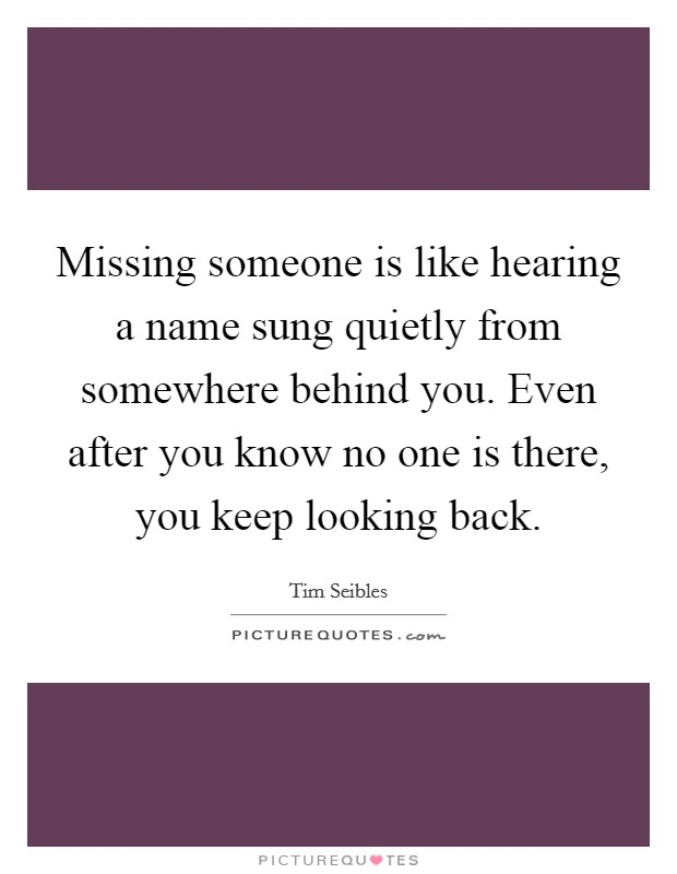 Missing someone is like hearing a name sung quietly from somewhere behind you. Even after you know no one is there, you keep looking back Picture Quote #1