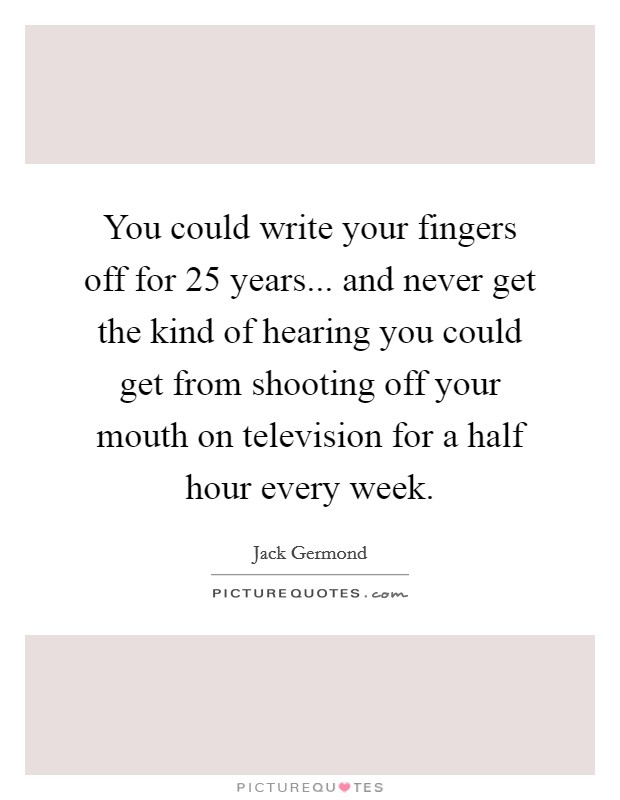 You could write your fingers off for 25 years... and never get the kind of hearing you could get from shooting off your mouth on television for a half hour every week Picture Quote #1