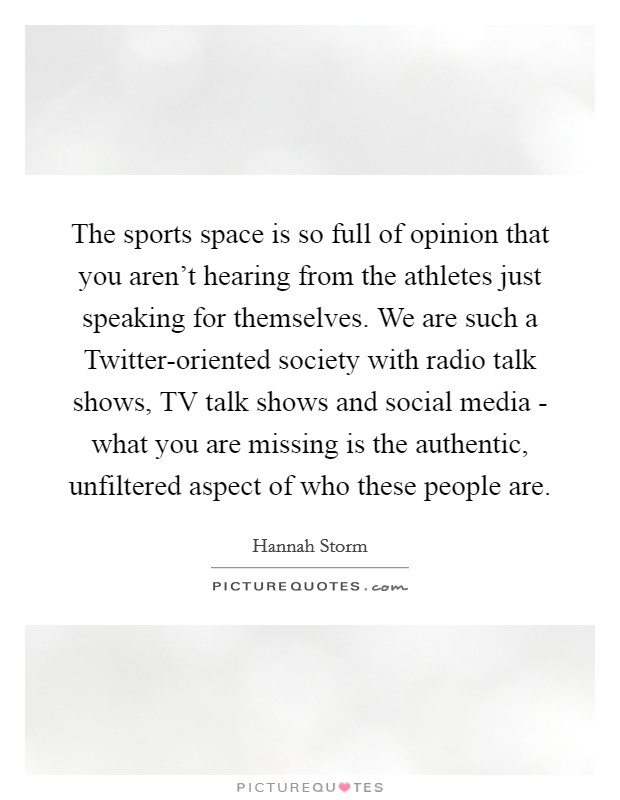 The sports space is so full of opinion that you aren't hearing from the athletes just speaking for themselves. We are such a Twitter-oriented society with radio talk shows, TV talk shows and social media - what you are missing is the authentic, unfiltered aspect of who these people are Picture Quote #1