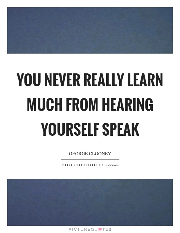 You never really learn much from hearing yourself speak Picture Quote #1