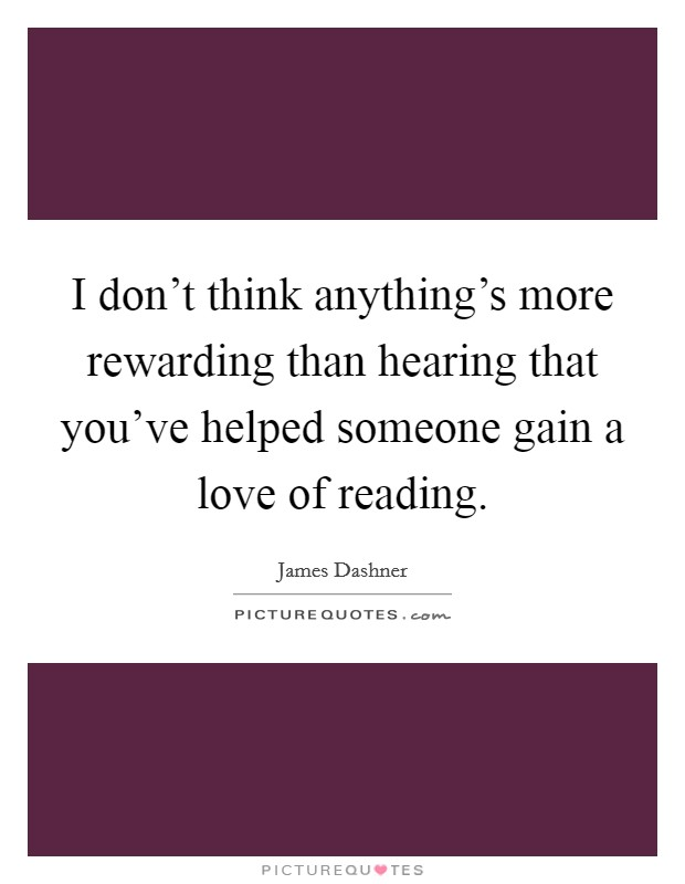 I don't think anything's more rewarding than hearing that you've helped someone gain a love of reading. Picture Quote #1