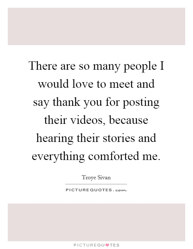There are so many people I would love to meet and say thank you for posting their videos, because hearing their stories and everything comforted me Picture Quote #1