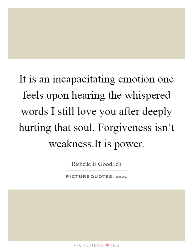 It is an incapacitating emotion one feels upon hearing the whispered words I still love you after deeply hurting that soul. Forgiveness isn't weakness.It is power Picture Quote #1