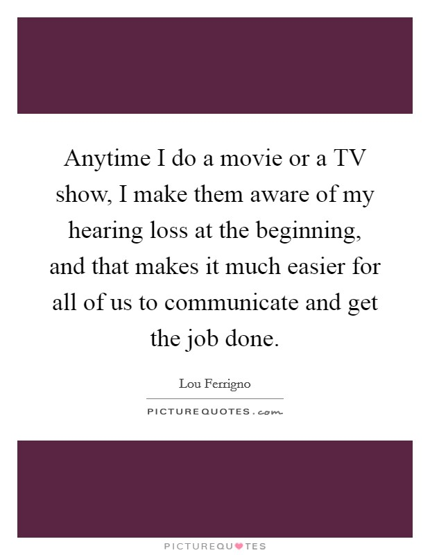 Anytime I do a movie or a TV show, I make them aware of my hearing loss at the beginning, and that makes it much easier for all of us to communicate and get the job done Picture Quote #1