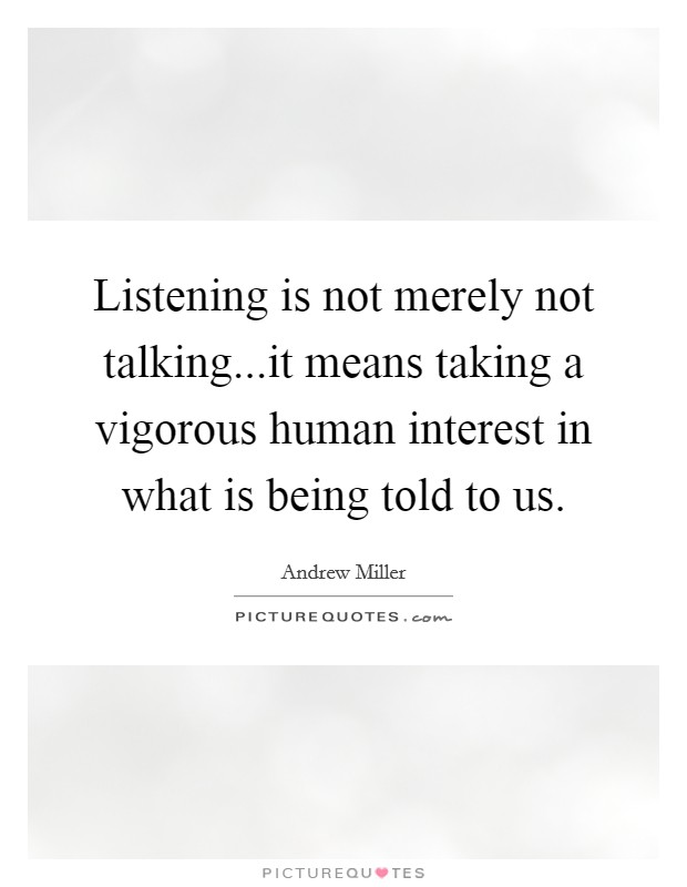 Listening is not merely not talking...it means taking a vigorous human interest in what is being told to us. Picture Quote #1