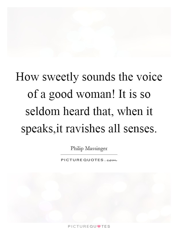 How sweetly sounds the voice of a good woman! It is so seldom heard that, when it speaks,it ravishes all senses Picture Quote #1