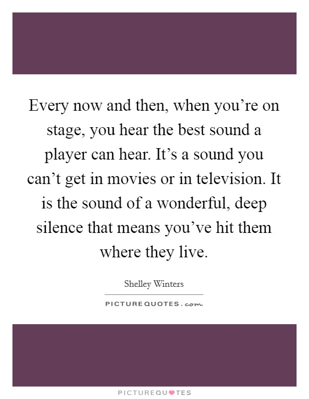 Every now and then, when you're on stage, you hear the best sound a player can hear. It's a sound you can't get in movies or in television. It is the sound of a wonderful, deep silence that means you've hit them where they live Picture Quote #1