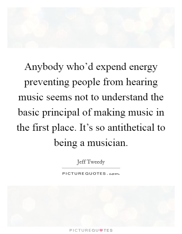 Anybody who'd expend energy preventing people from hearing music seems not to understand the basic principal of making music in the first place. It's so antithetical to being a musician Picture Quote #1