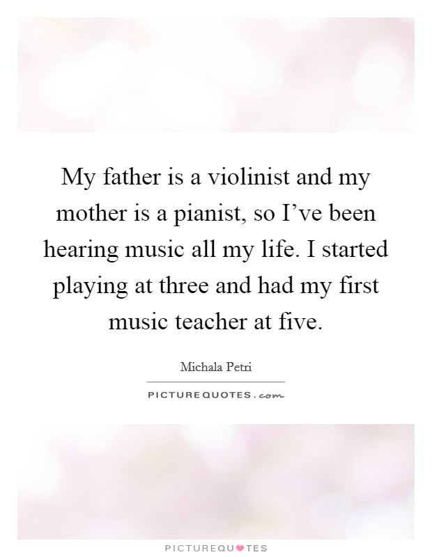 My father is a violinist and my mother is a pianist, so I've been hearing music all my life. I started playing at three and had my first music teacher at five Picture Quote #1