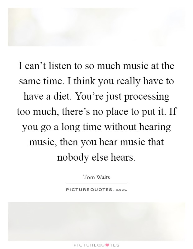 I can't listen to so much music at the same time. I think you really have to have a diet. You're just processing too much, there's no place to put it. If you go a long time without hearing music, then you hear music that nobody else hears Picture Quote #1