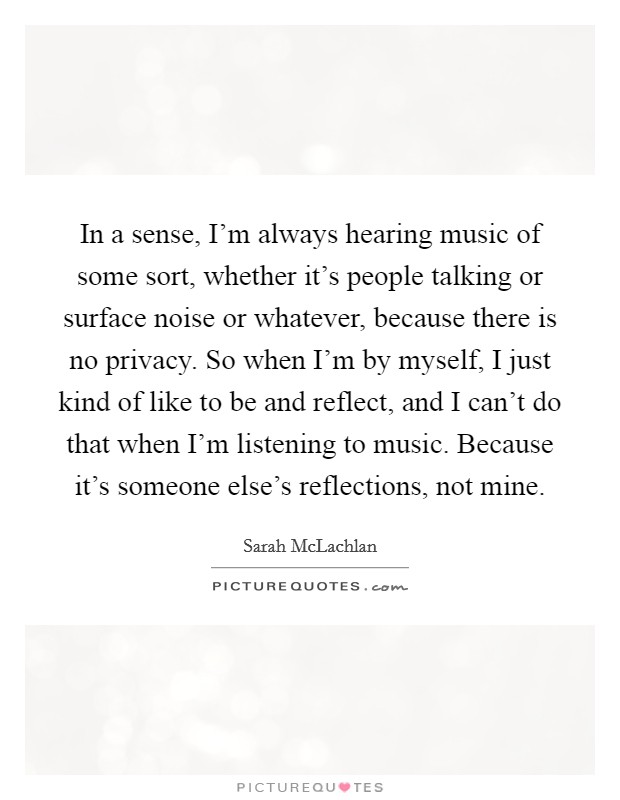 In a sense, I'm always hearing music of some sort, whether it's people talking or surface noise or whatever, because there is no privacy. So when I'm by myself, I just kind of like to be and reflect, and I can't do that when I'm listening to music. Because it's someone else's reflections, not mine. Picture Quote #1