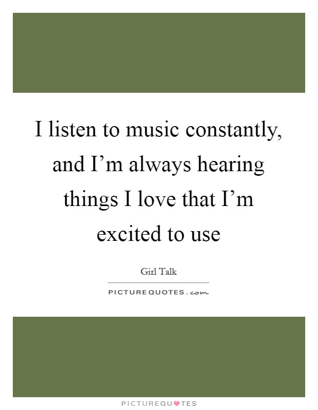 I listen to music constantly, and I'm always hearing things I love that I'm excited to use Picture Quote #1