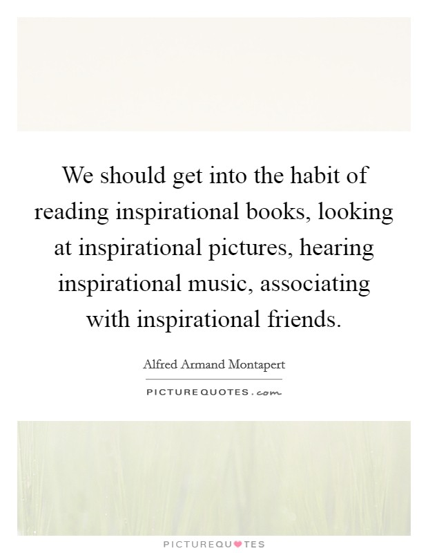 We should get into the habit of reading inspirational books, looking at inspirational pictures, hearing inspirational music, associating with inspirational friends Picture Quote #1