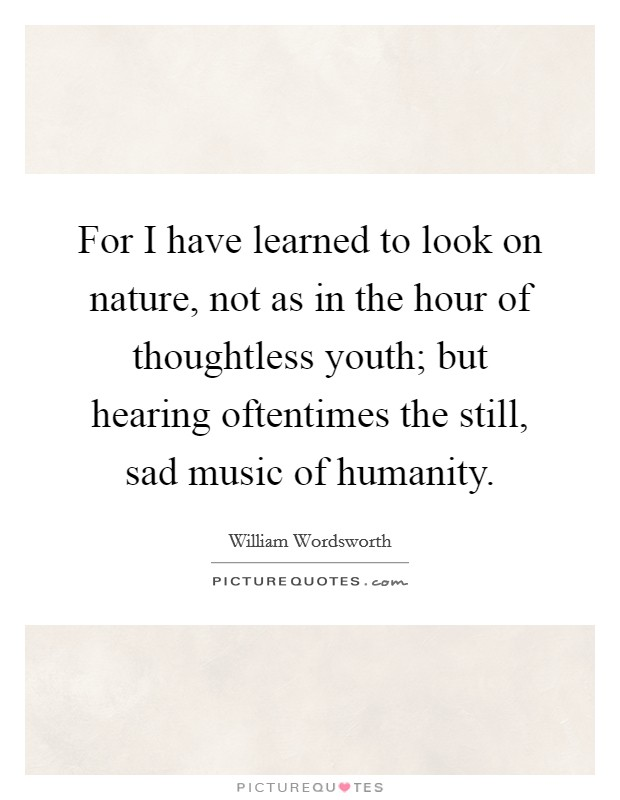For I have learned to look on nature, not as in the hour of thoughtless youth; but hearing oftentimes the still, sad music of humanity Picture Quote #1