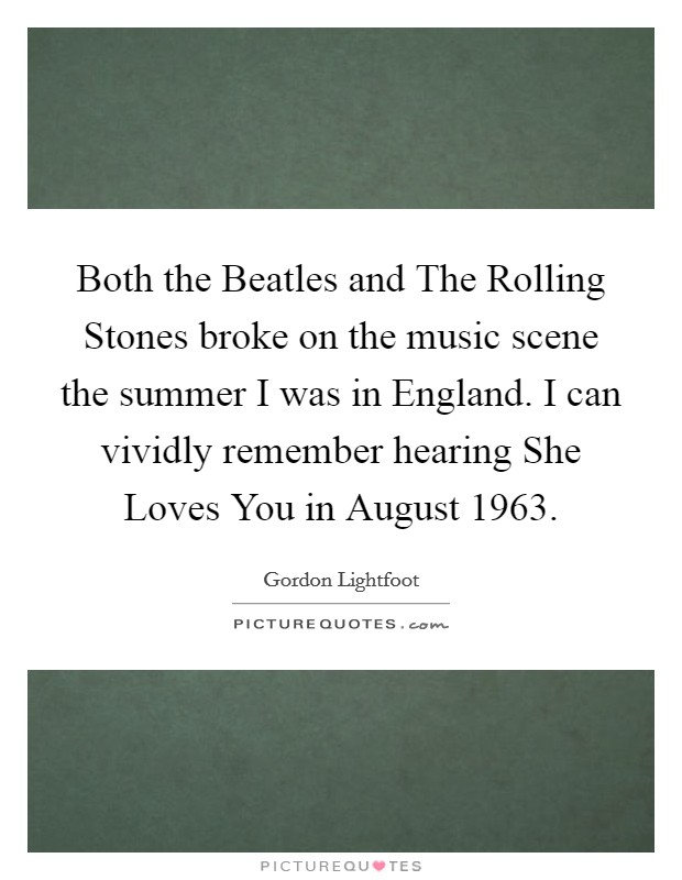 Both the Beatles and The Rolling Stones broke on the music scene the summer I was in England. I can vividly remember hearing She Loves You in August 1963 Picture Quote #1