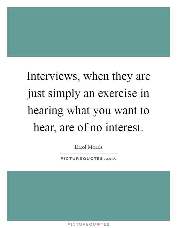 Interviews, when they are just simply an exercise in hearing what you want to hear, are of no interest. Picture Quote #1