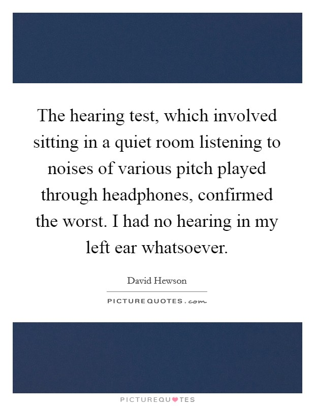 The hearing test, which involved sitting in a quiet room listening to noises of various pitch played through headphones, confirmed the worst. I had no hearing in my left ear whatsoever Picture Quote #1