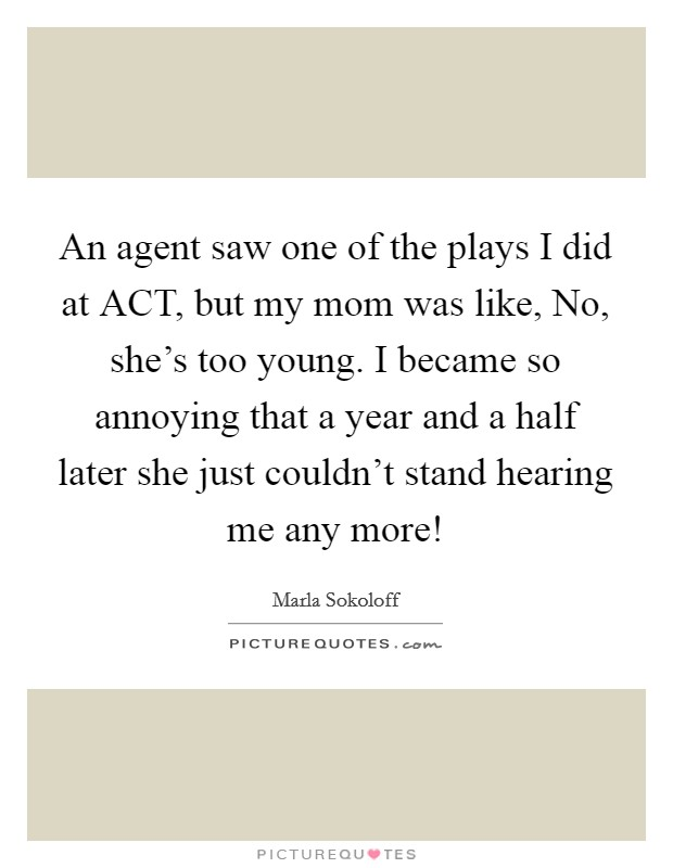 An agent saw one of the plays I did at ACT, but my mom was like, No, she's too young. I became so annoying that a year and a half later she just couldn't stand hearing me any more! Picture Quote #1