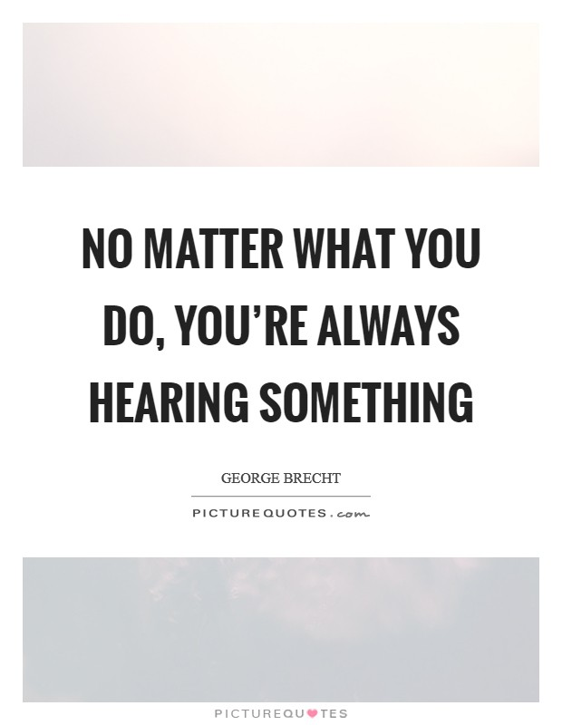 No matter what you do, you're always hearing something Picture Quote #1