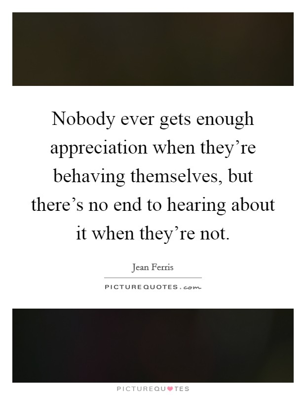 Nobody ever gets enough appreciation when they're behaving themselves, but there's no end to hearing about it when they're not Picture Quote #1