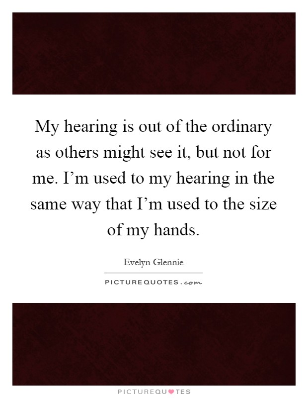 My hearing is out of the ordinary as others might see it, but not for me. I'm used to my hearing in the same way that I'm used to the size of my hands Picture Quote #1