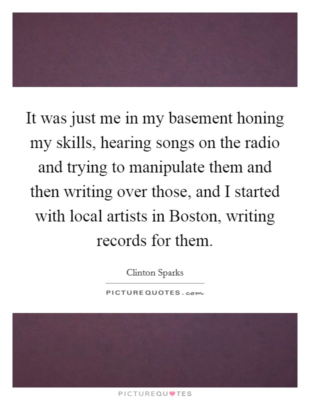 It was just me in my basement honing my skills, hearing songs on the radio and trying to manipulate them and then writing over those, and I started with local artists in Boston, writing records for them Picture Quote #1