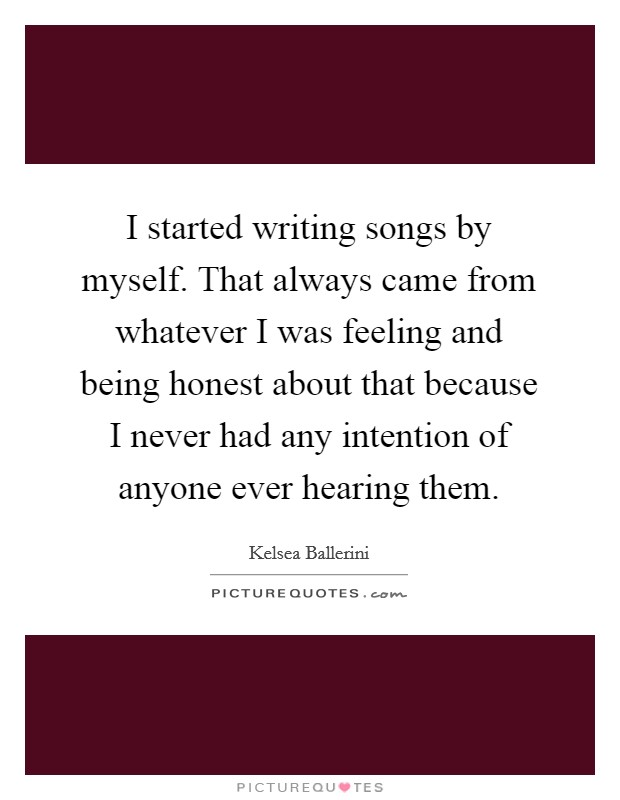 I started writing songs by myself. That always came from whatever I was feeling and being honest about that because I never had any intention of anyone ever hearing them Picture Quote #1