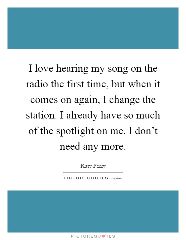 I love hearing my song on the radio the first time, but when it comes on again, I change the station. I already have so much of the spotlight on me. I don't need any more Picture Quote #1
