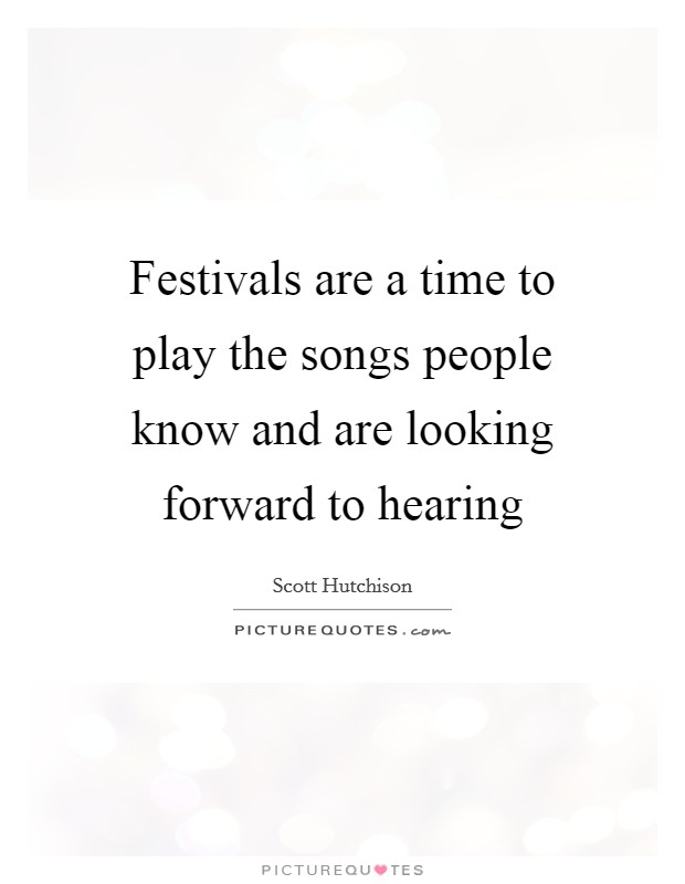 Festivals are a time to play the songs people know and are looking forward to hearing Picture Quote #1