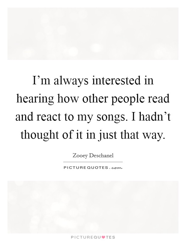 I'm always interested in hearing how other people read and react to my songs. I hadn't thought of it in just that way Picture Quote #1