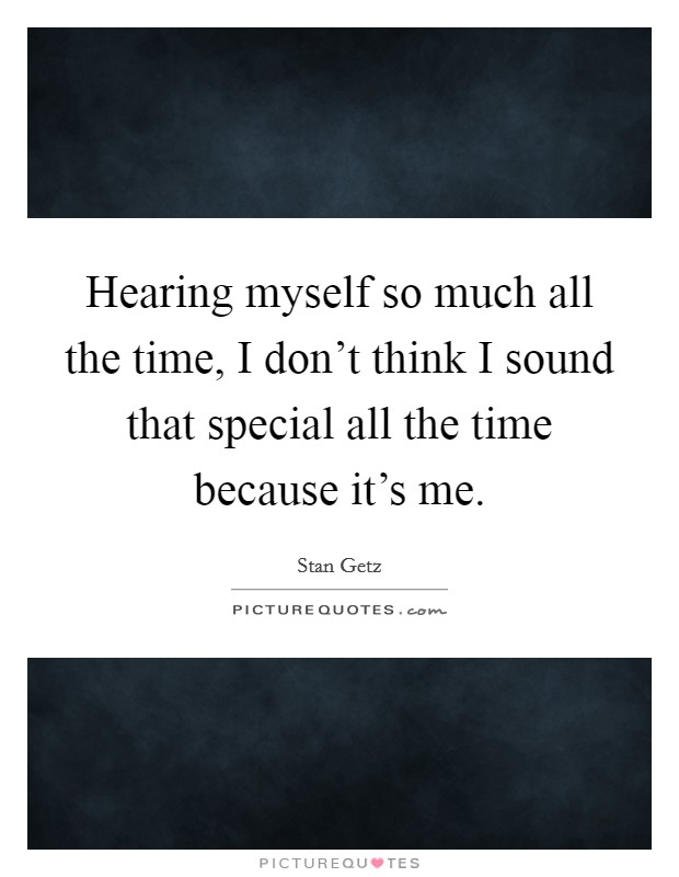 Hearing myself so much all the time, I don't think I sound that special all the time because it's me. Picture Quote #1
