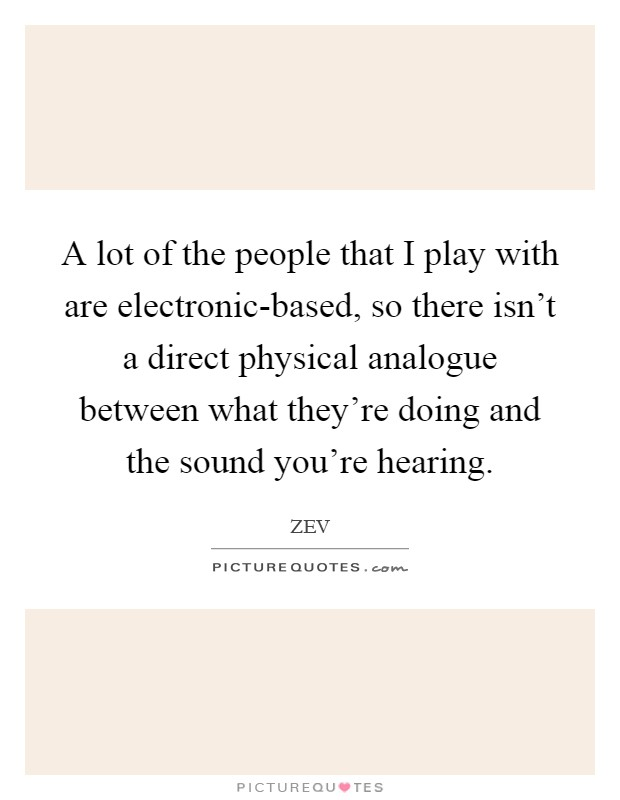 A lot of the people that I play with are electronic-based, so there isn't a direct physical analogue between what they're doing and the sound you're hearing Picture Quote #1