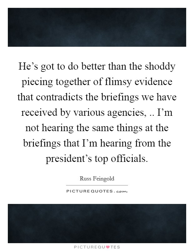 He's got to do better than the shoddy piecing together of flimsy evidence that contradicts the briefings we have received by various agencies, .. I'm not hearing the same things at the briefings that I'm hearing from the president's top officials Picture Quote #1