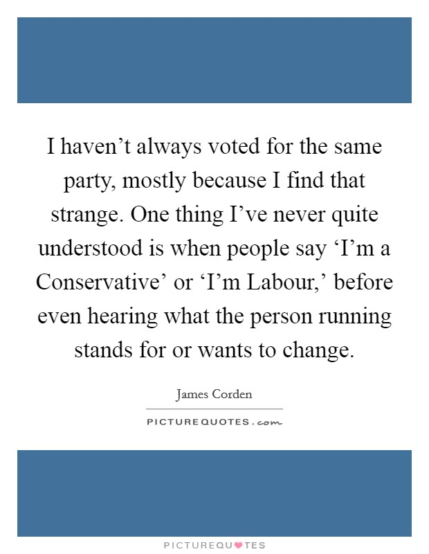I haven't always voted for the same party, mostly because I find that strange. One thing I've never quite understood is when people say 'I'm a Conservative' or 'I'm Labour,' before even hearing what the person running stands for or wants to change Picture Quote #1