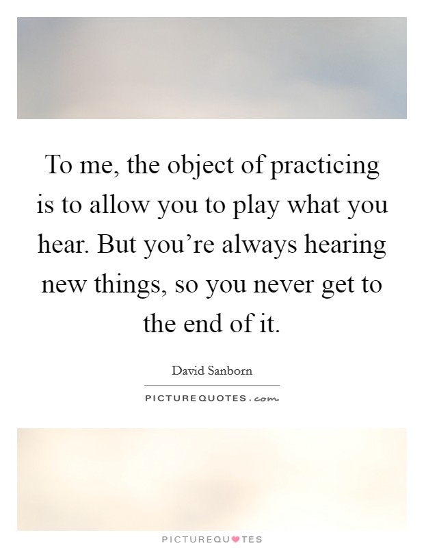 To me, the object of practicing is to allow you to play what you hear. But you're always hearing new things, so you never get to the end of it Picture Quote #1