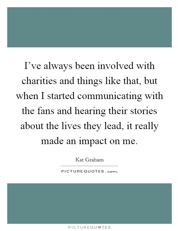 I've always been involved with charities and things like that, but when I started communicating with the fans and hearing their stories about the lives they lead, it really made an impact on me Picture Quote #1