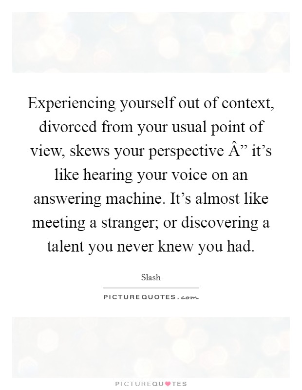 "Experiencing yourself out of context, divorced from your usual point of view, skews your perspective "" it's like hearing your voice on an answering machine. It's almost like meeting a stranger; or discovering a talent you never knew you had Picture Quote #1"