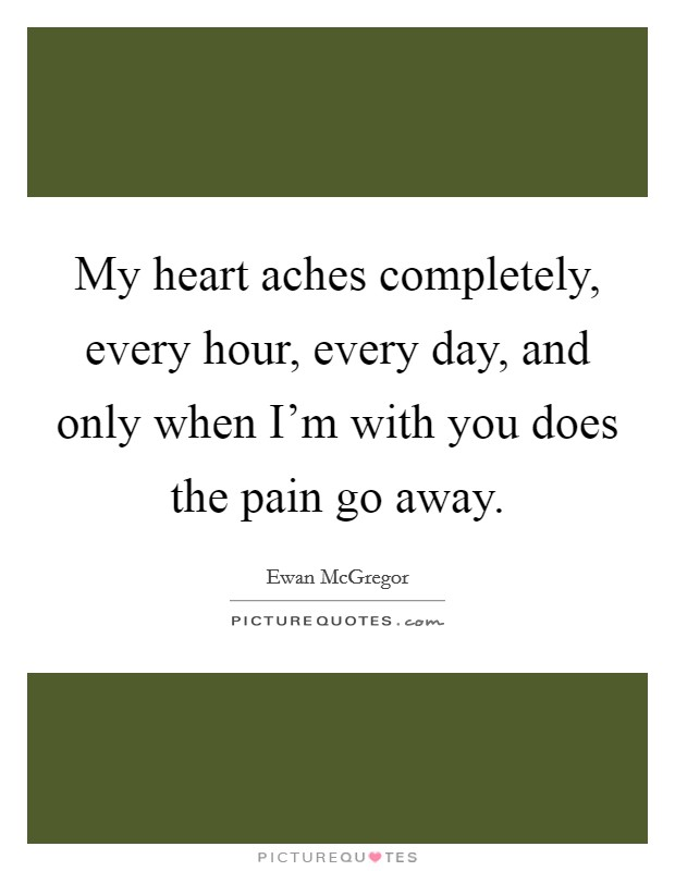 My heart aches completely, every hour, every day, and only when I'm with you does the pain go away Picture Quote #1