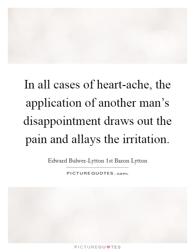 In all cases of heart-ache, the application of another man's disappointment draws out the pain and allays the irritation Picture Quote #1