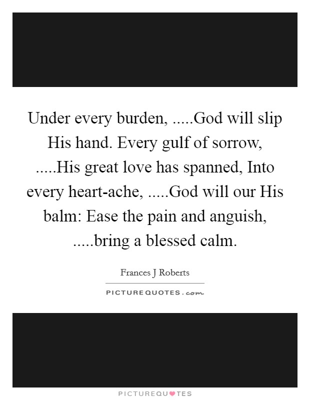 Under every burden, .....God will slip His hand. Every gulf of sorrow, .....His great love has spanned, Into every heart-ache, .....God will our His balm: Ease the pain and anguish, .....bring a blessed calm Picture Quote #1