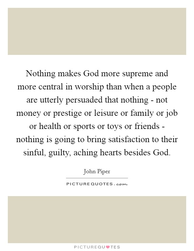 Nothing makes God more supreme and more central in worship than when a people are utterly persuaded that nothing - not money or prestige or leisure or family or job or health or sports or toys or friends - nothing is going to bring satisfaction to their sinful, guilty, aching hearts besides God Picture Quote #1