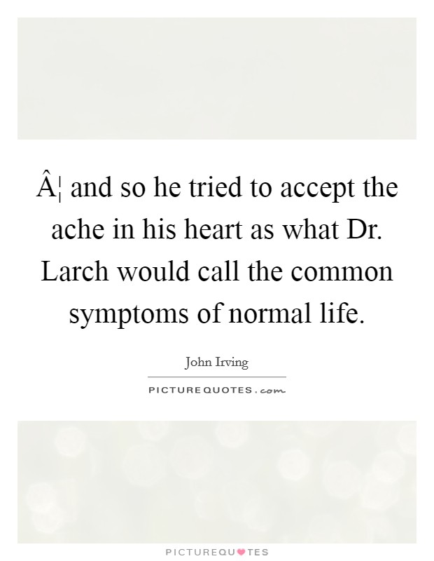 ¦ and so he tried to accept the ache in his heart as what Dr. Larch would call the common symptoms of normal life Picture Quote #1