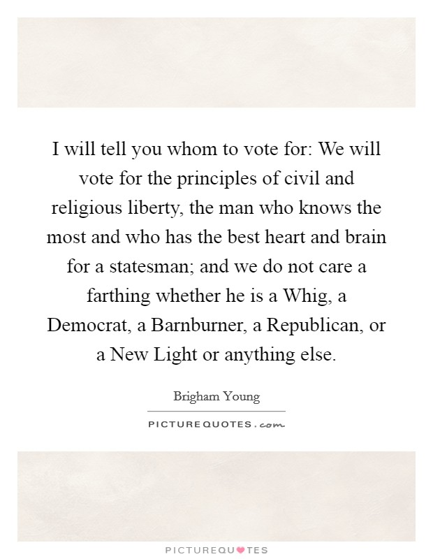 I will tell you whom to vote for: We will vote for the principles of civil and religious liberty, the man who knows the most and who has the best heart and brain for a statesman; and we do not care a farthing whether he is a Whig, a Democrat, a Barnburner, a Republican, or a New Light or anything else Picture Quote #1